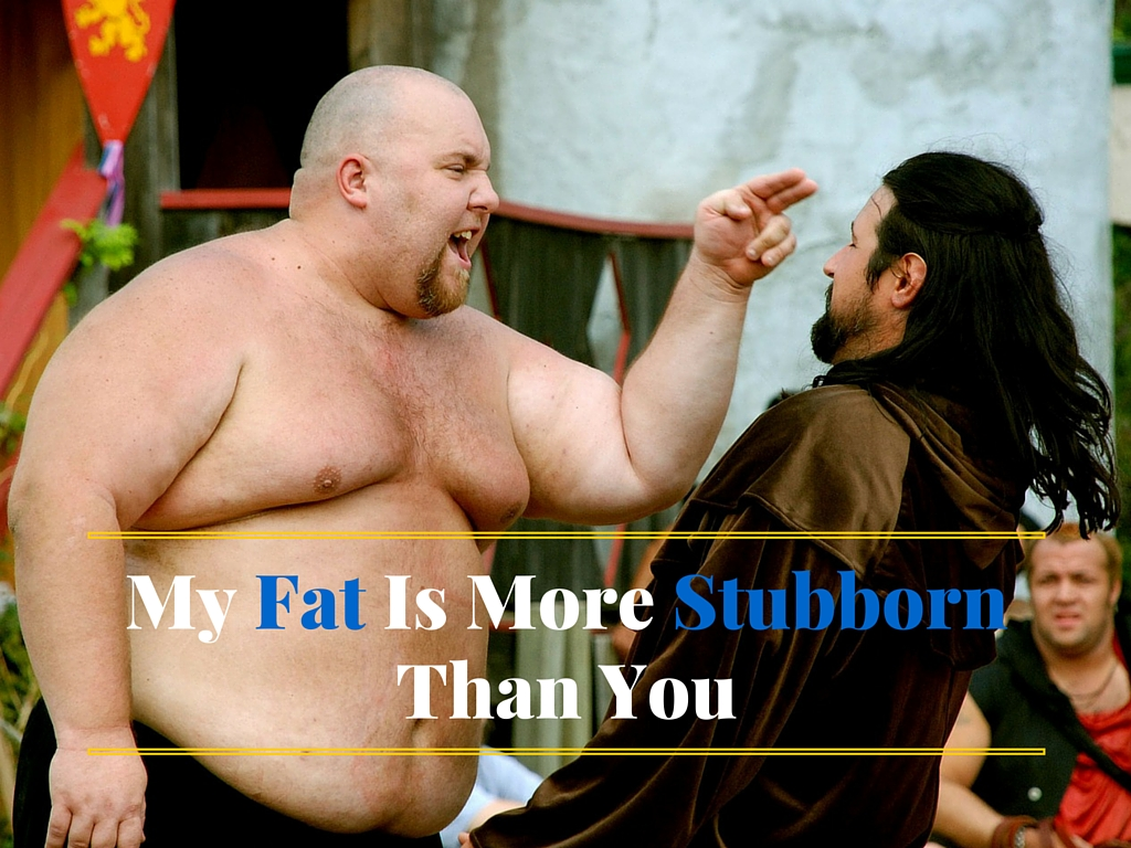 My Fat Is More Stubborn Than You